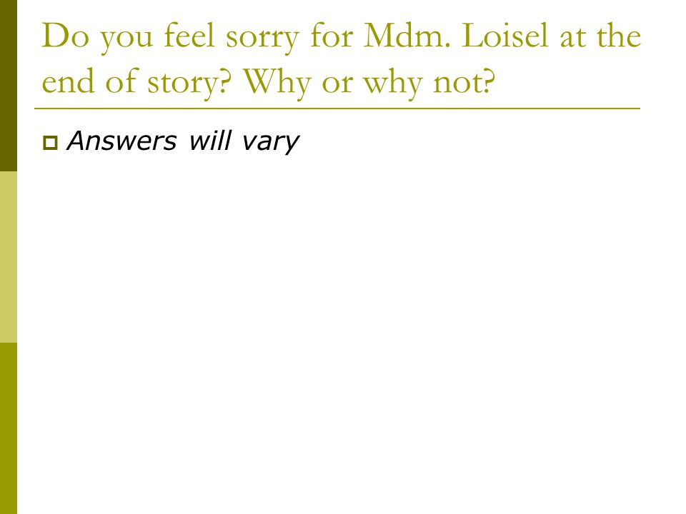 Do you feel sorry for Mdm. Loisel at the end of story Why or why not