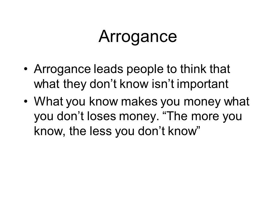 Arrogance Arrogance leads people to think that what they don't know isn't important.