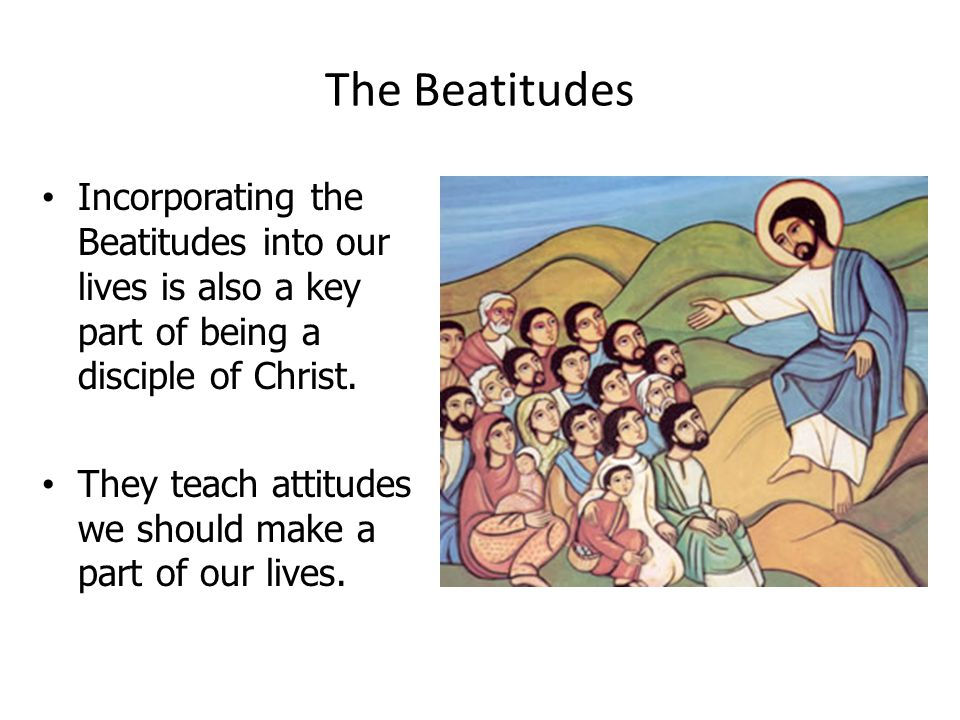 The Beatitudes Incorporating the Beatitudes into our lives is also a key part of being a disciple of Christ.