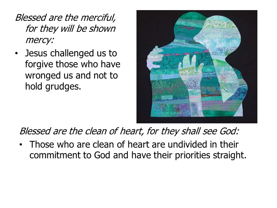 Blessed are the merciful, for they will be shown mercy: