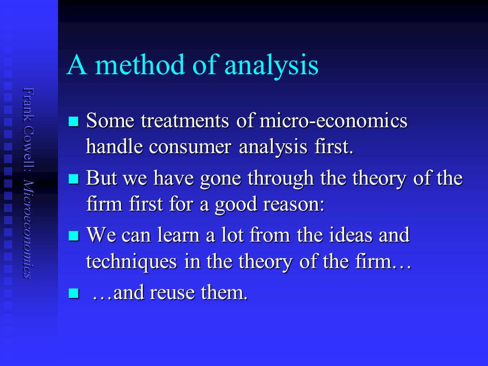 A method of analysis Some treatments of micro-economics handle consumer analysis first.