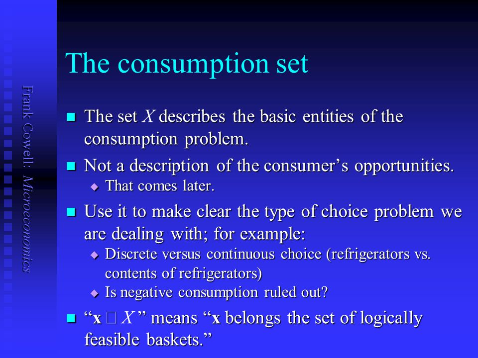 The consumption set The set X describes the basic entities of the consumption problem. Not a description of the consumer's opportunities.