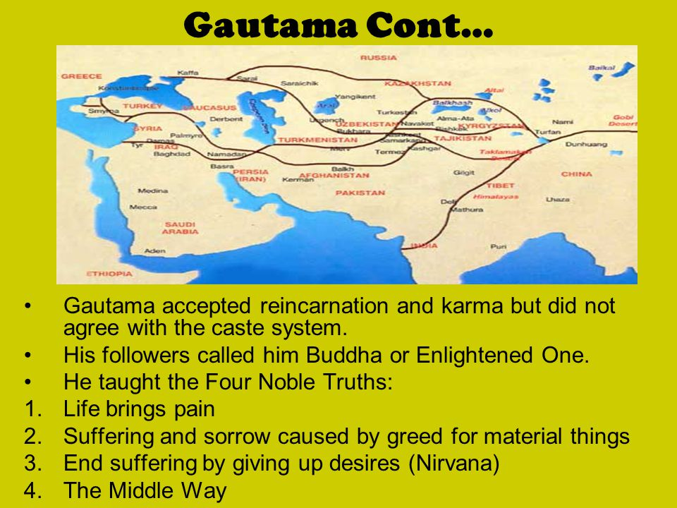 Gautama Cont… Gautama accepted reincarnation and karma but did not agree with the caste system. His followers called him Buddha or Enlightened One.