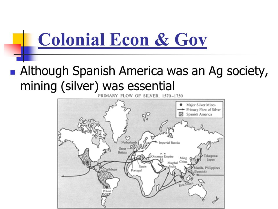 Colonial Econ & Gov Although Spanish America was an Ag society, mining (silver) was essential