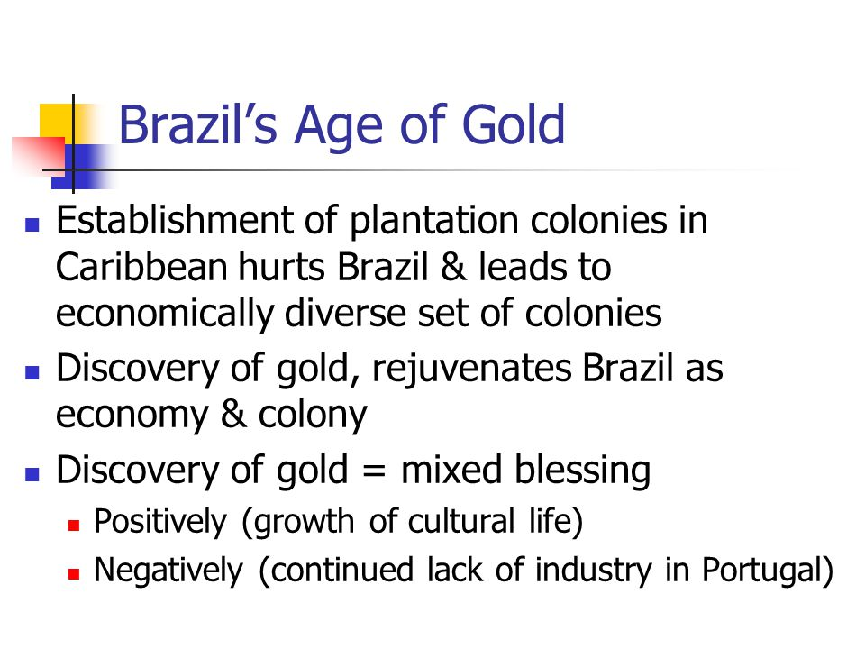 Brazil's Age of Gold Establishment of plantation colonies in Caribbean hurts Brazil & leads to economically diverse set of colonies.
