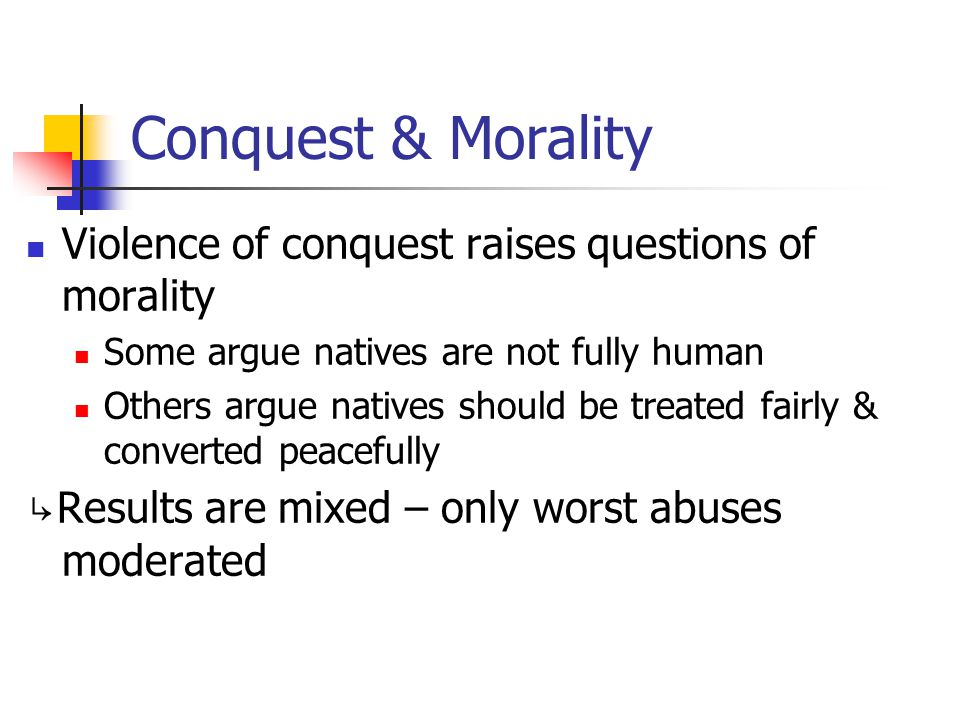 Conquest & Morality Violence of conquest raises questions of morality