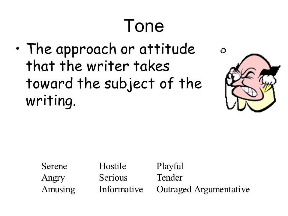Tone The approach or attitude that the writer takes toward the subject of the writing. Serene Hostile Playful.