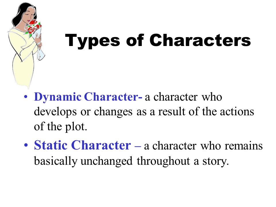 Types of Characters Dynamic Character- a character who develops or changes as a result of the actions of the plot.