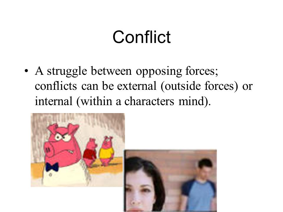 Conflict A struggle between opposing forces; conflicts can be external (outside forces) or internal (within a characters mind).