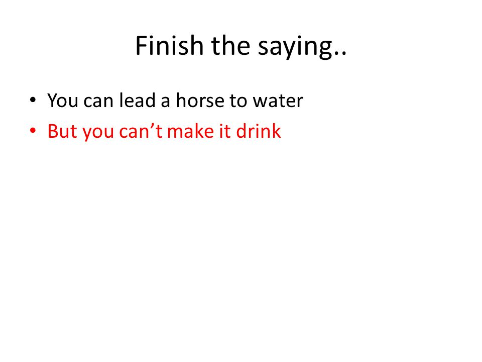 Finish the saying.. You can lead a horse to water