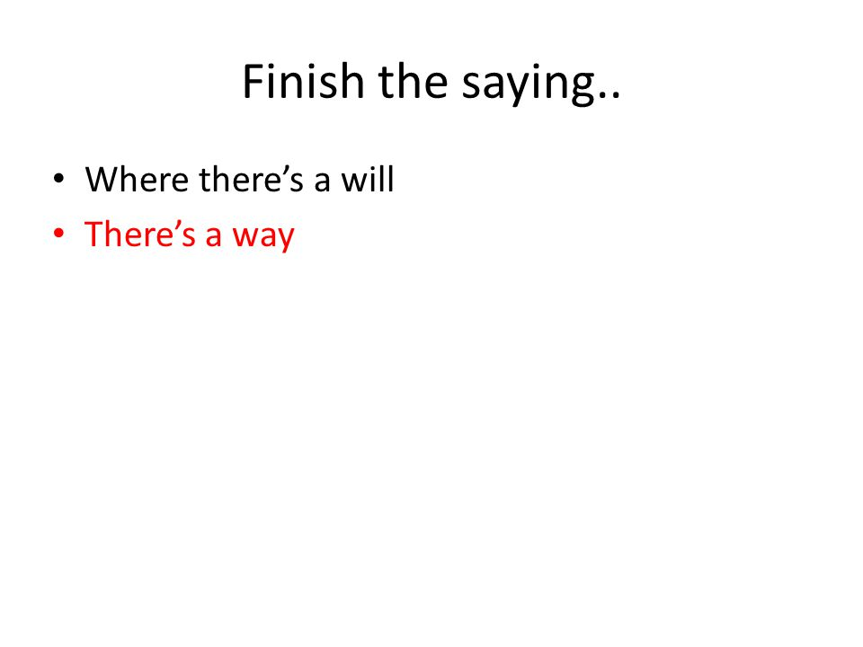 Finish the saying.. Where there's a will There's a way