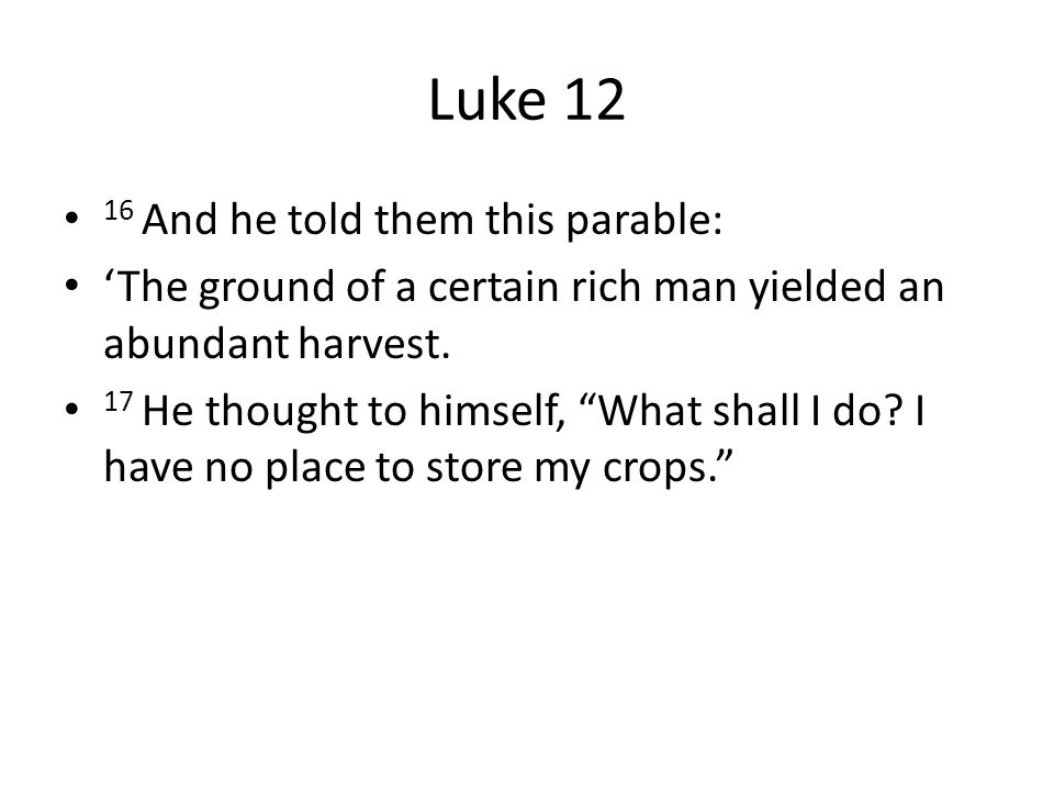 Luke 12 16 And he told them this parable: