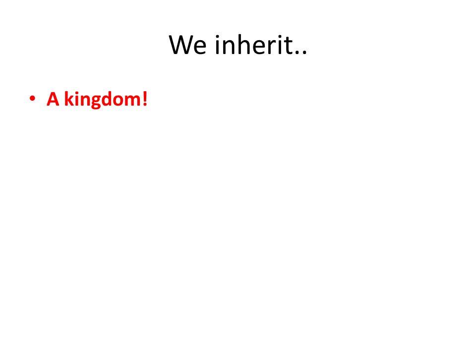 We inherit.. A kingdom!