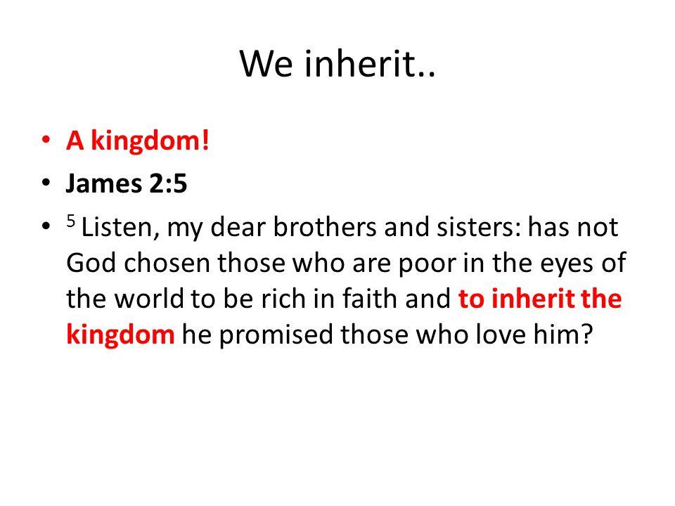 We inherit.. A kingdom! James 2:5