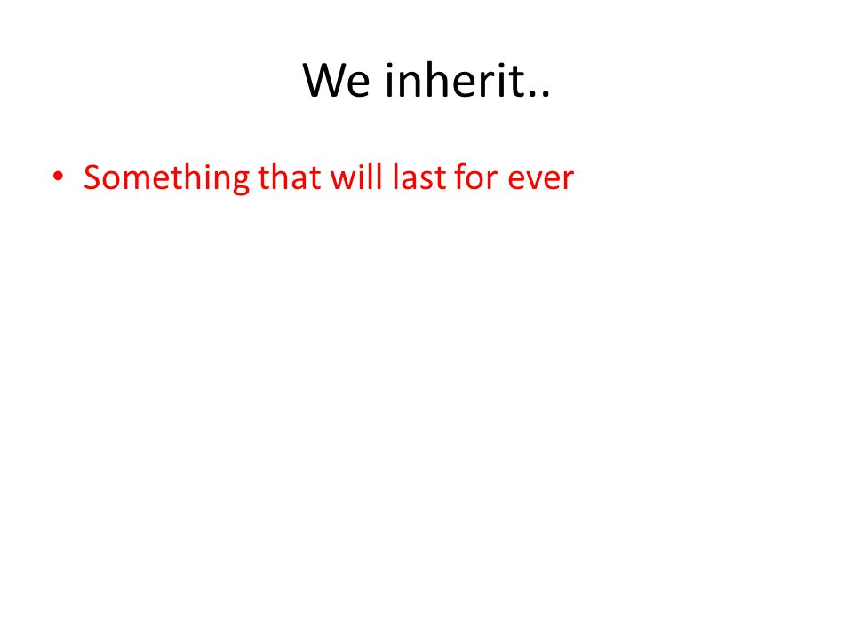 We inherit.. Something that will last for ever