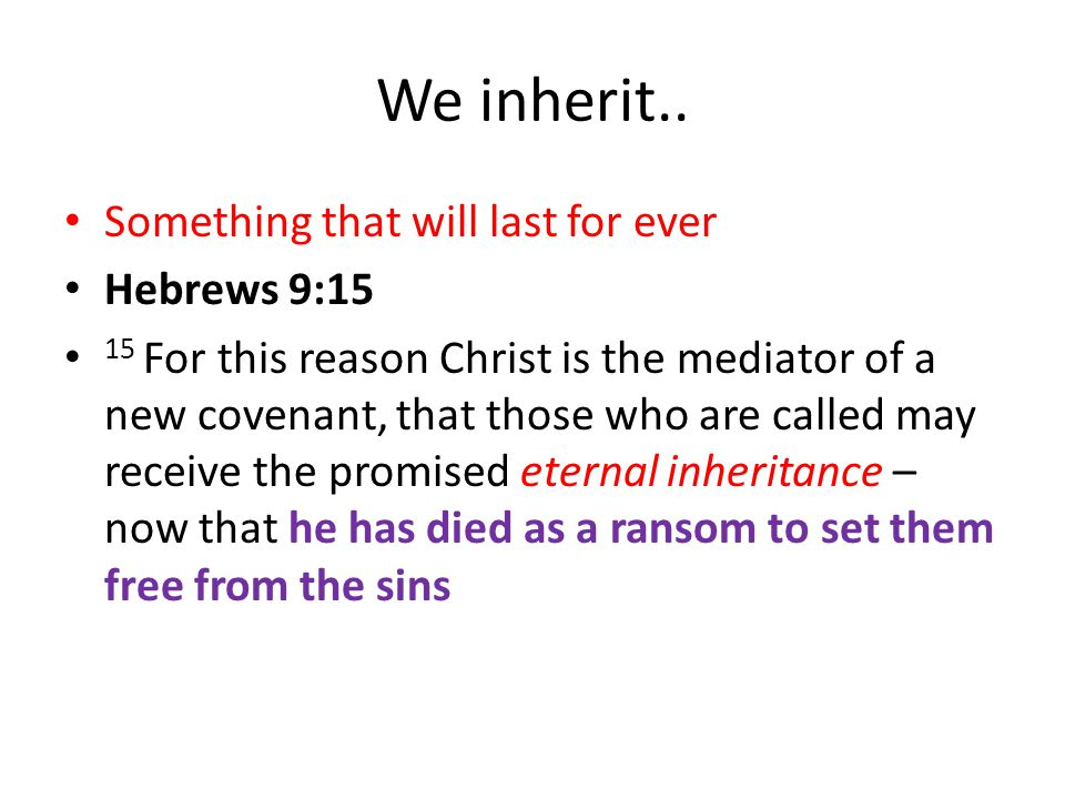 We inherit.. Something that will last for ever Hebrews 9:15