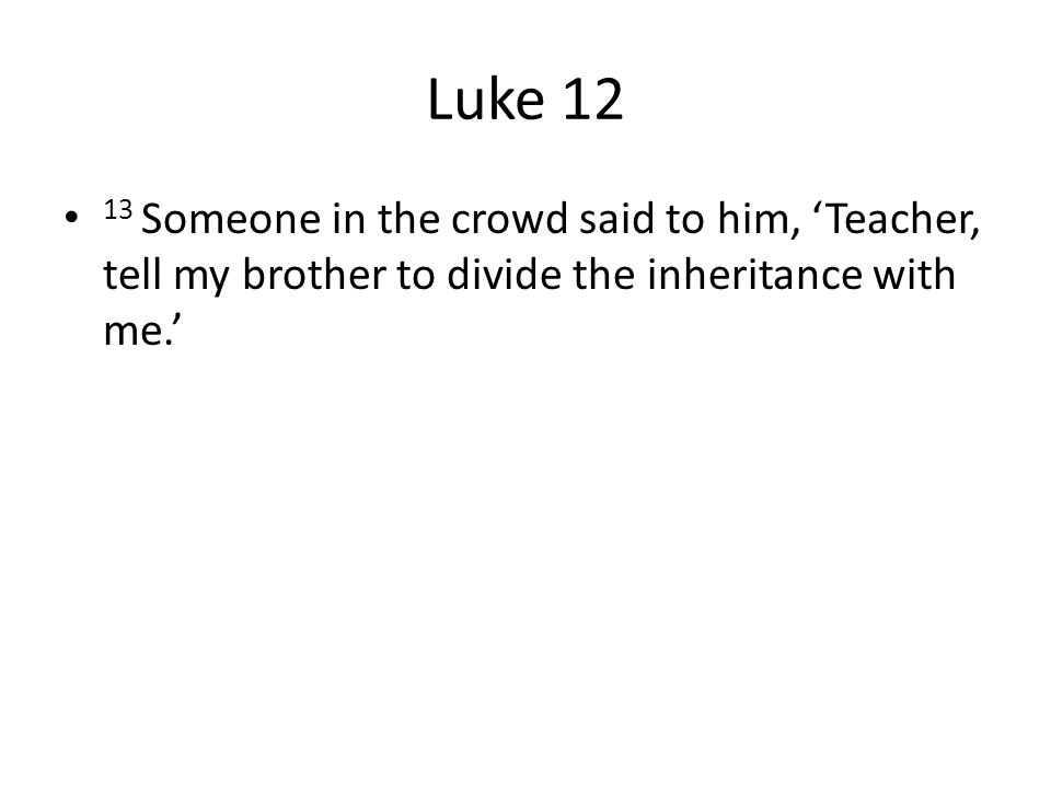 Luke 12 13 Someone in the crowd said to him, 'Teacher, tell my brother to divide the inheritance with me.'