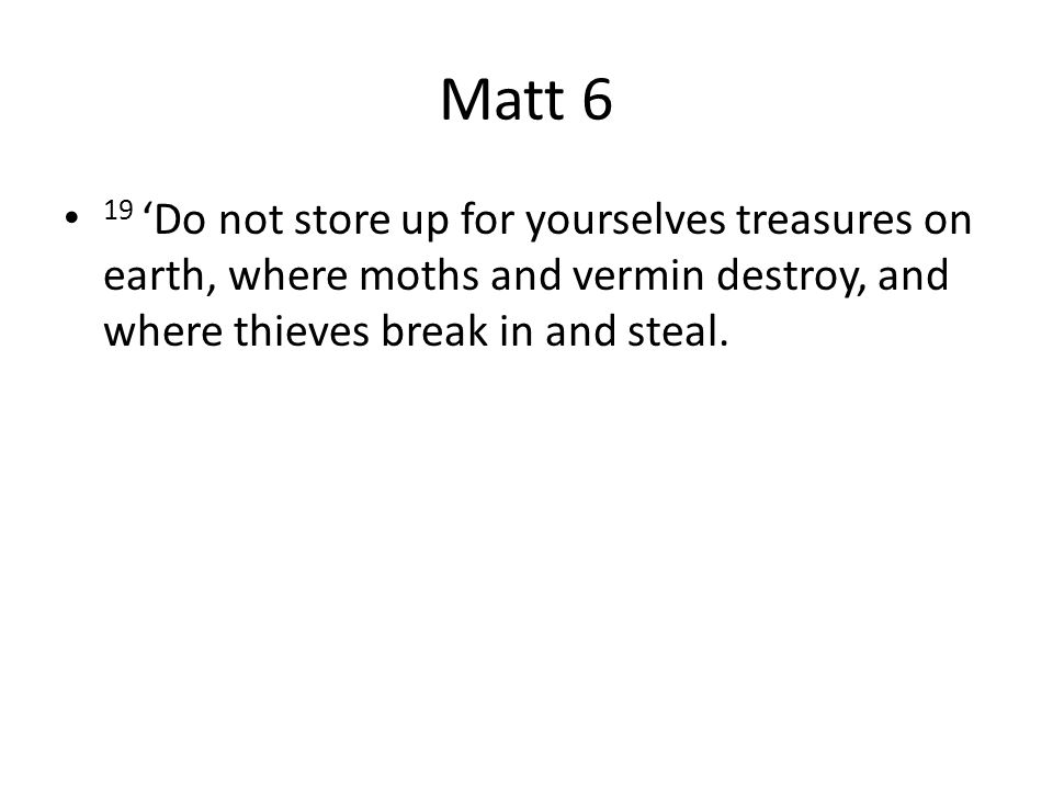 Matt 6 19 'Do not store up for yourselves treasures on earth, where moths and vermin destroy, and where thieves break in and steal.