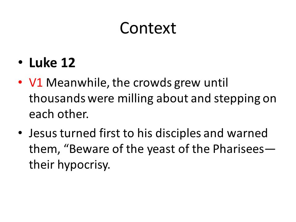 Context Luke 12. V1 Meanwhile, the crowds grew until thousands were milling about and stepping on each other.