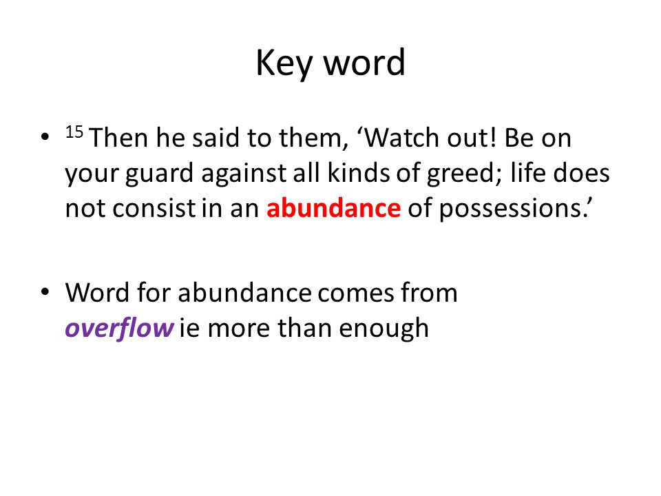 Key word 15 Then he said to them, 'Watch out! Be on your guard against all kinds of greed; life does not consist in an abundance of possessions.'