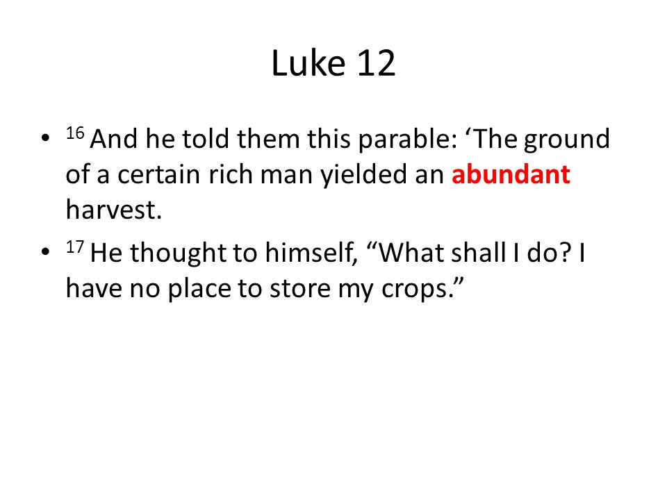 Luke 12 16 And he told them this parable: 'The ground of a certain rich man yielded an abundant harvest.