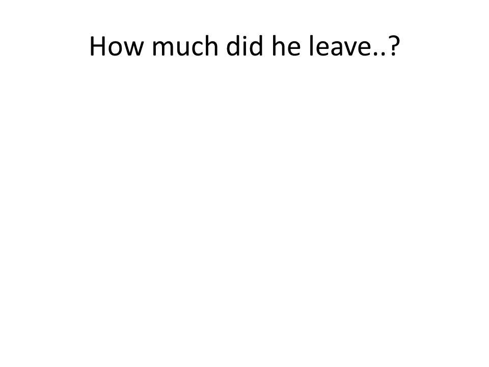 How much did he leave..