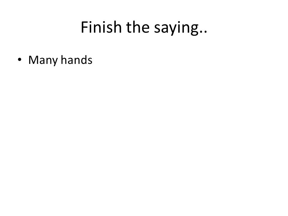 Finish the saying.. Many hands