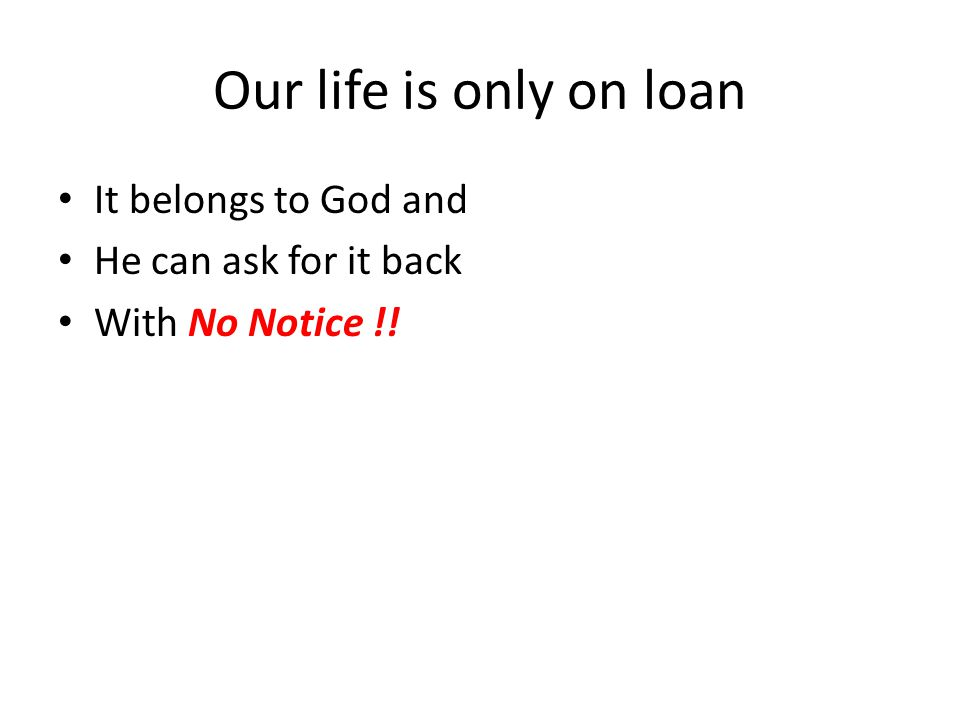Our life is only on loan It belongs to God and He can ask for it back