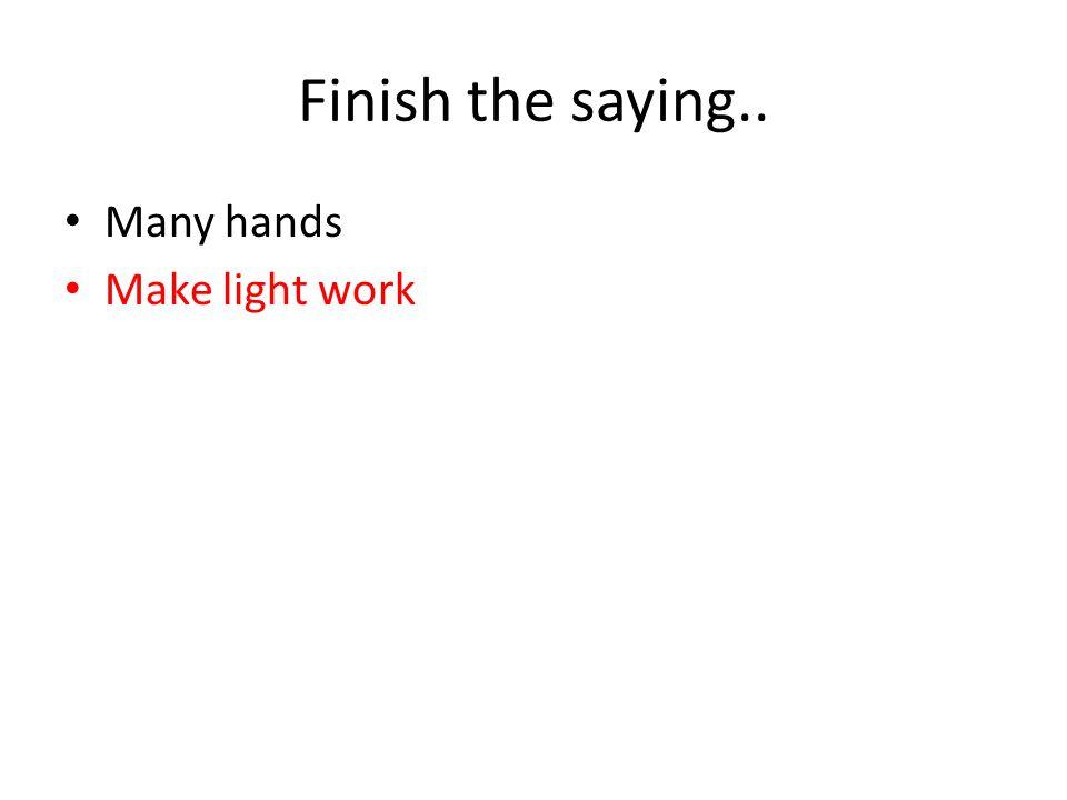 Finish the saying.. Many hands Make light work