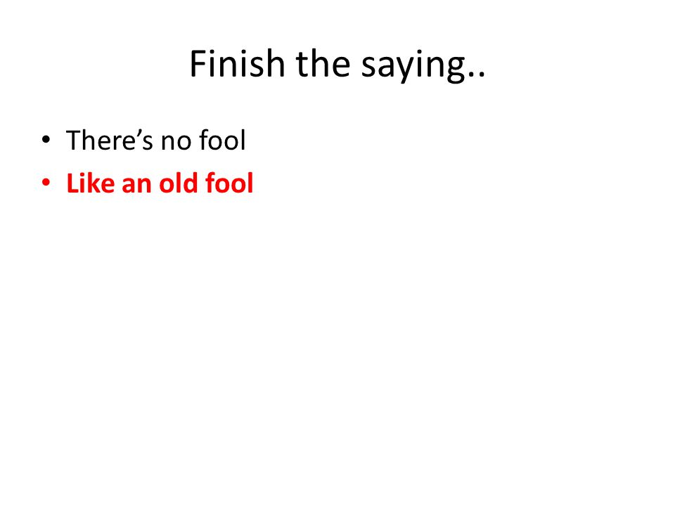 Finish the saying.. There's no fool Like an old fool