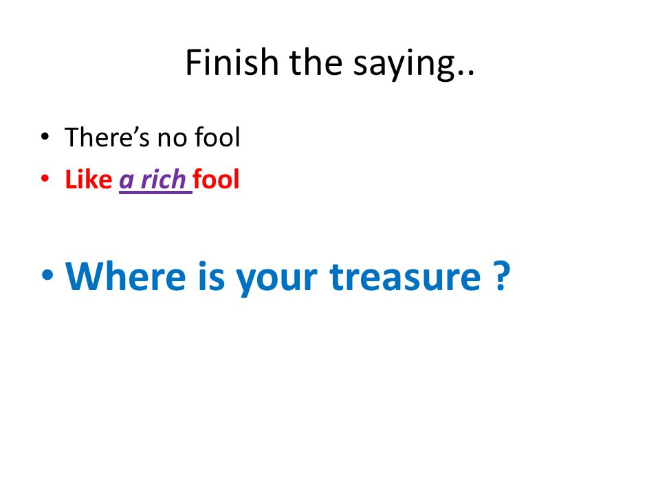 Where is your treasure Finish the saying.. There's no fool