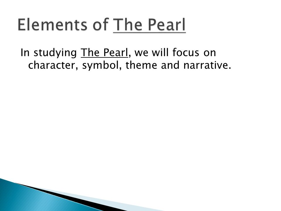 Elements of The Pearl In studying The Pearl, we will focus on character, symbol, theme and narrative.