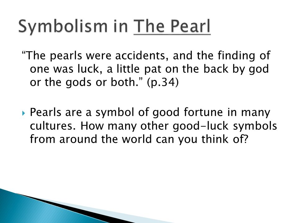 Symbolism in The Pearl The pearls were accidents, and the finding of one was luck, a little pat on the back by god or the gods or both. (p.34)