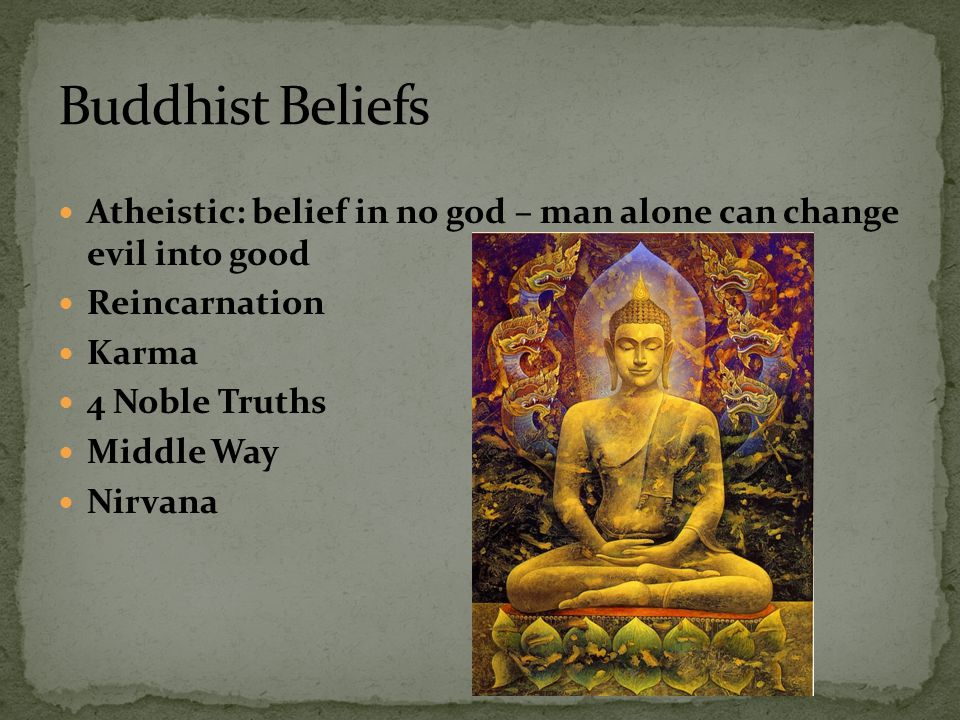 Buddhist Beliefs Atheistic: belief in no god – man alone can change evil into good. Reincarnation.
