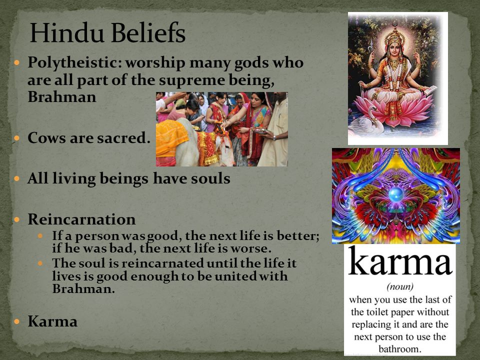 Hindu Beliefs Polytheistic: worship many gods who are all part of the supreme being, Brahman. Cows are sacred.
