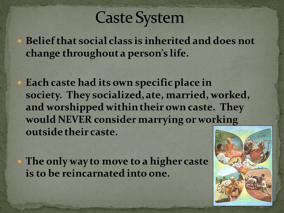 Caste System Belief that social class is inherited and does not change throughout a person's life.