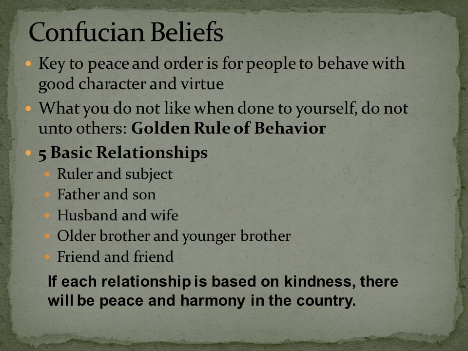 Confucian Beliefs Key to peace and order is for people to behave with good character and virtue.