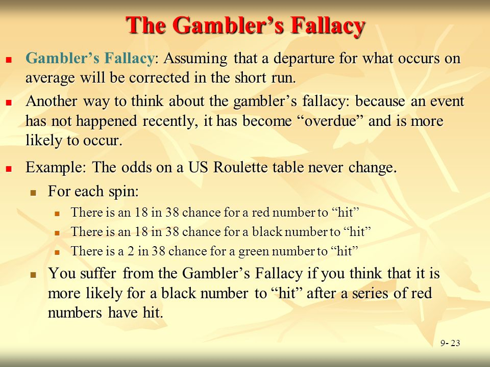 The Gambler's Fallacy Gambler's Fallacy: Assuming that a departure for what occurs on average will be corrected in the short run.