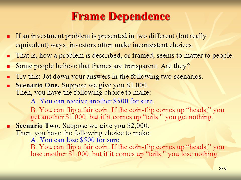 Frame Dependence If an investment problem is presented in two different (but really equivalent) ways, investors often make inconsistent choices.