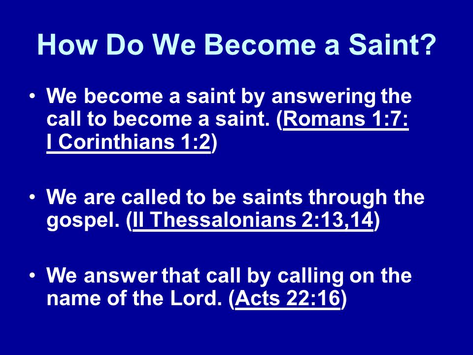 How Do We Become a Saint We become a saint by answering the call to become a saint. (Romans 1:7: I Corinthians 1:2)