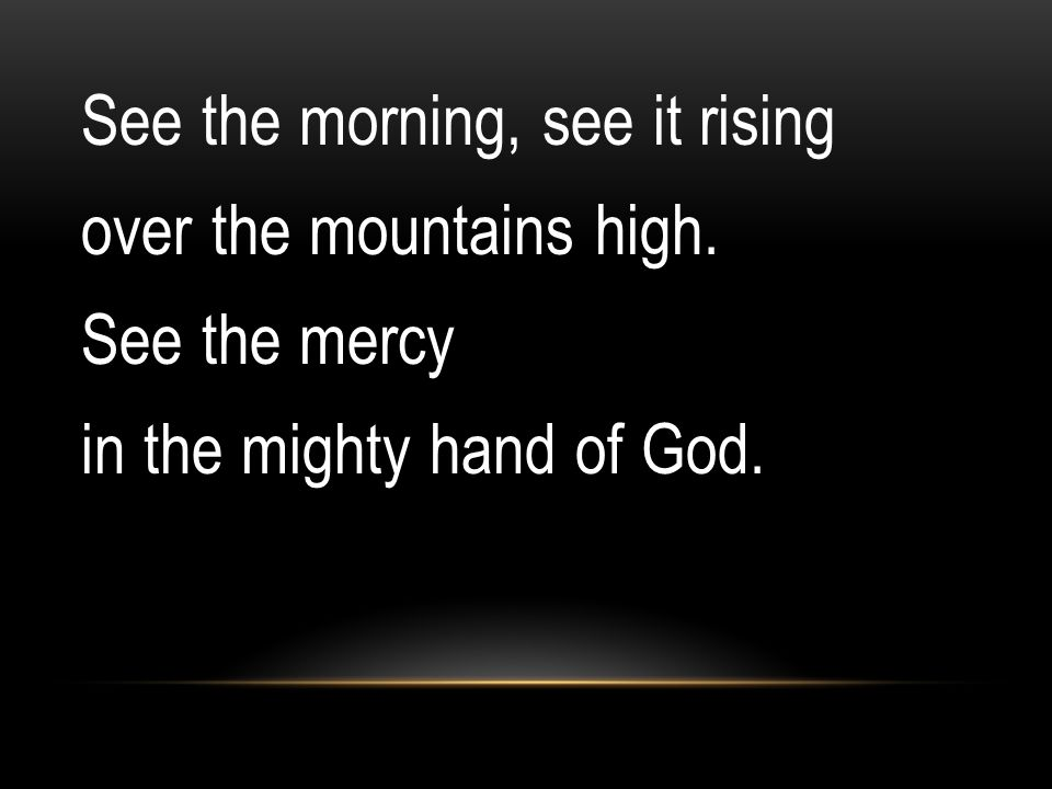 See the morning, see it rising over the mountains high