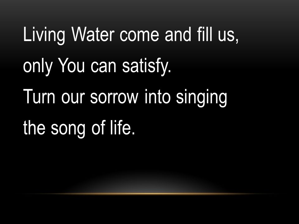 Living Water come and fill us, only You can satisfy