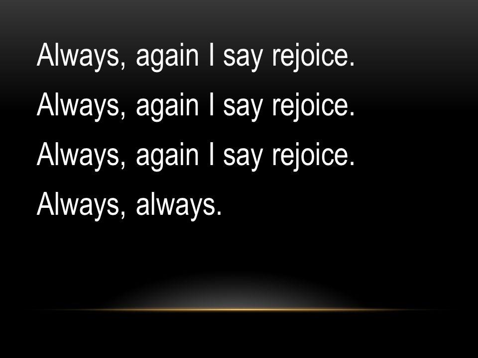 Always, again I say rejoice. Always, always.