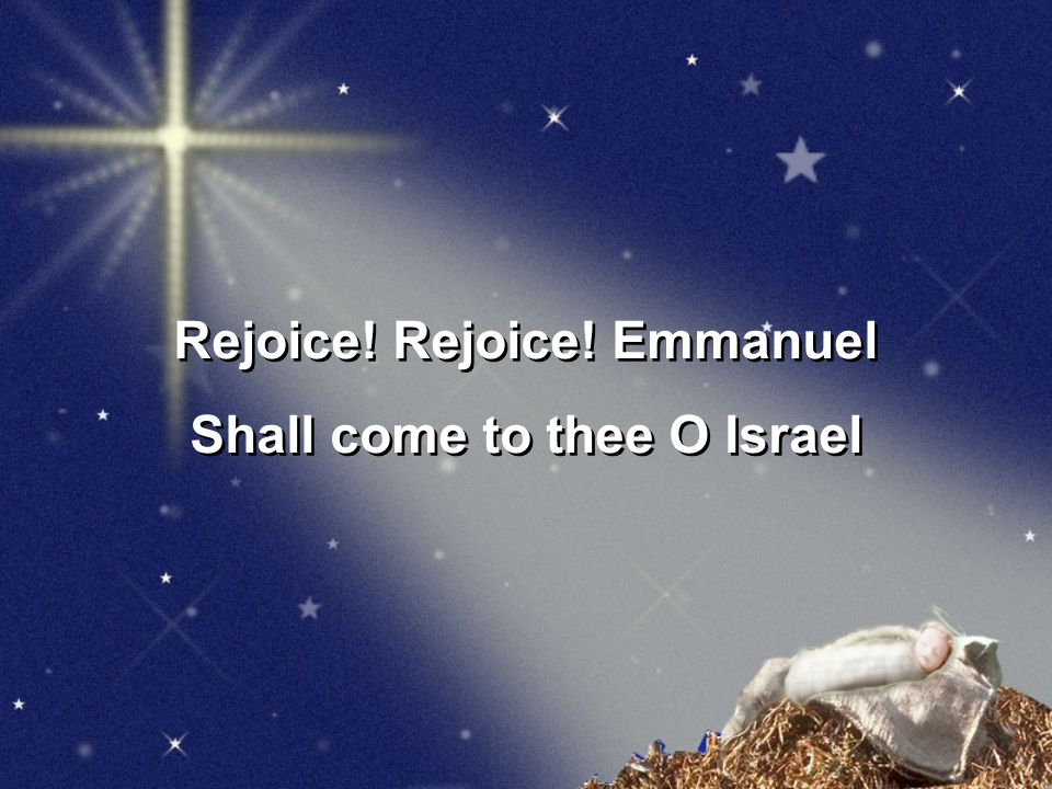Rejoice! Rejoice! Emmanuel Shall come to thee O Israel
