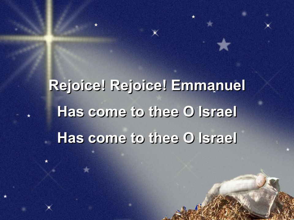 Rejoice! Rejoice! Emmanuel Has come to thee O Israel