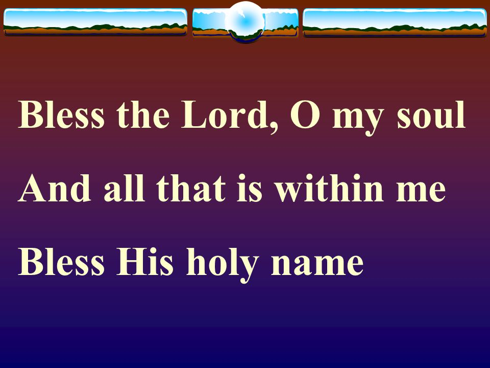 Bless the Lord, O my soul And all that is within me Bless His holy name