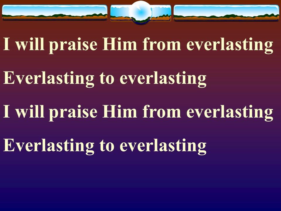 I will praise Him from everlasting