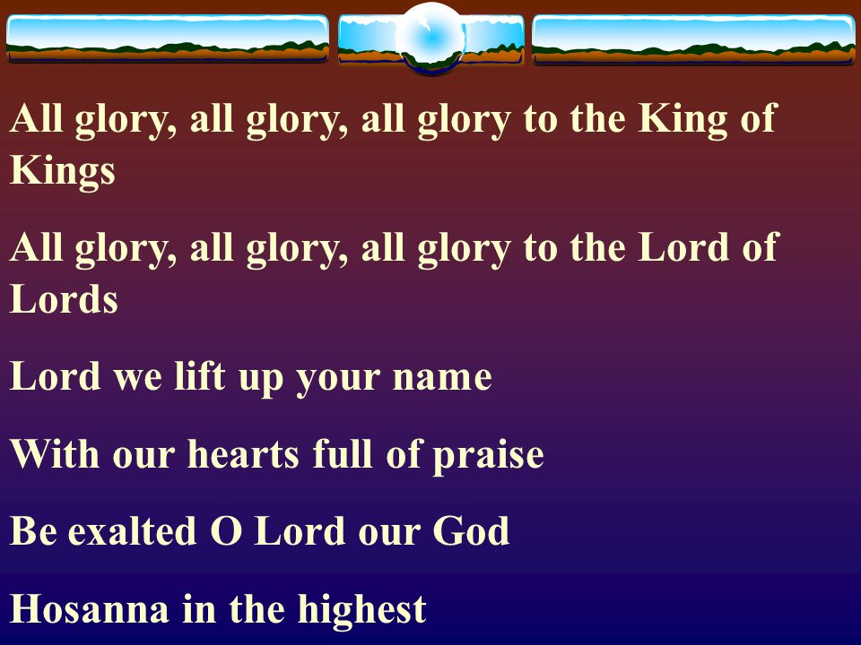 All glory, all glory, all glory to the King of Kings