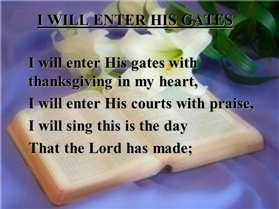 I WILL ENTER HIS GATES I will enter His gates with thanksgiving in my heart, I will enter His courts with praise,