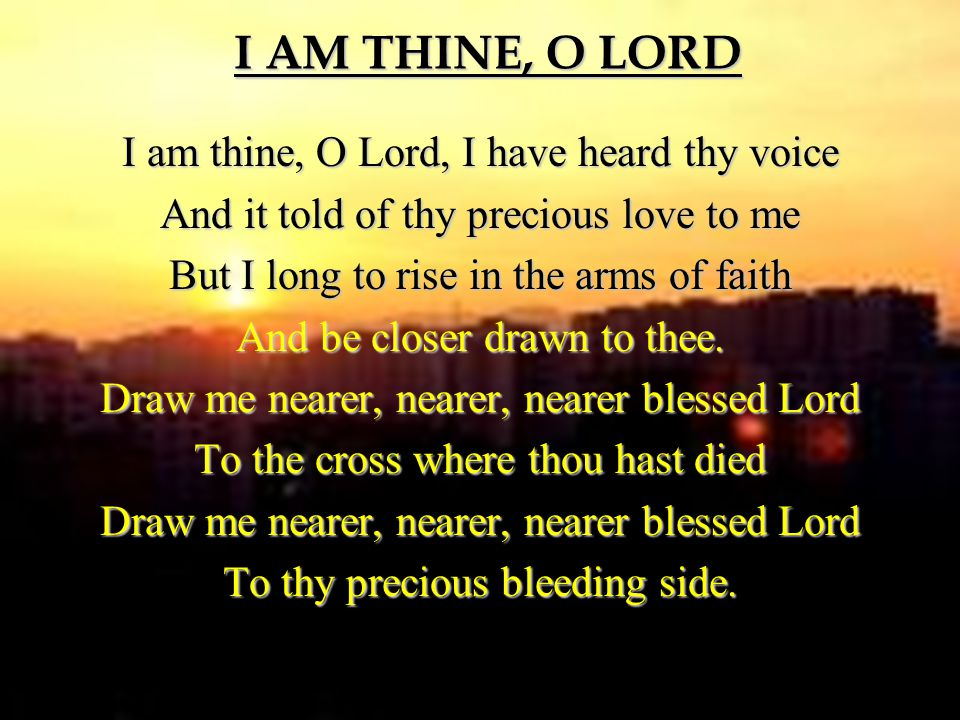 I AM THINE, O LORD I am thine, O Lord, I have heard thy voice